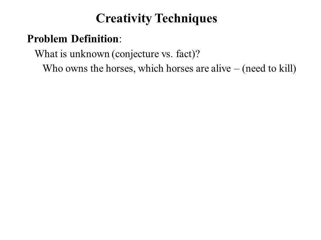 Creativity Techniques Problem Definition: What is unknown (conjecture vs. fact)? Who owns the horses, which horses are alive – (need to kill)