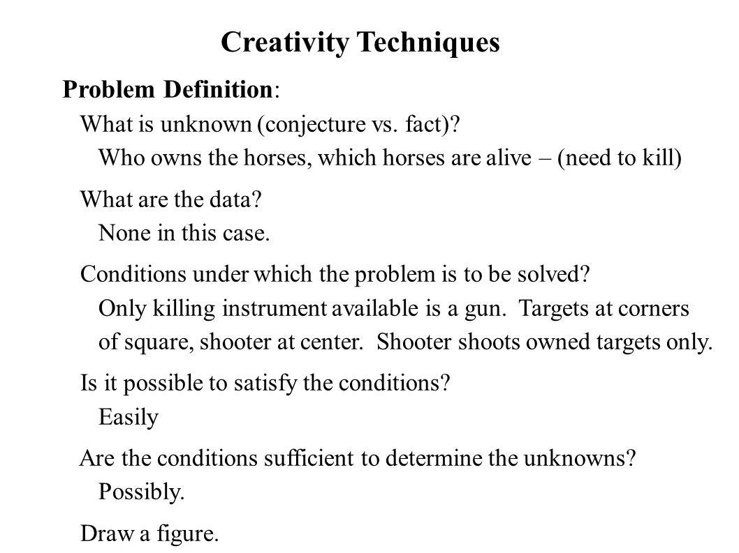 Creativity Techniques Problem Definition: What is unknown (conjecture vs. fact)? Who owns the horses, which horses are alive – (need to kill) What are