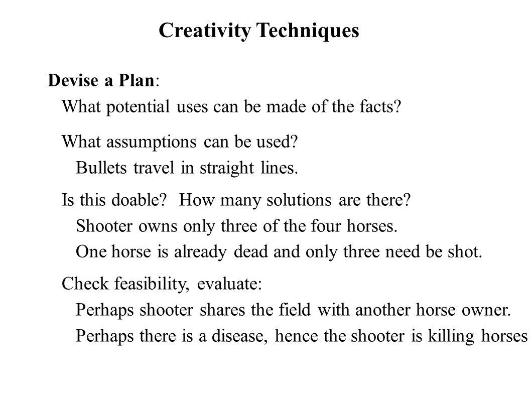 Creativity Techniques Devise a Plan: What potential uses can be made of the facts? What assumptions can be used? Bullets travel in straight lines. Is