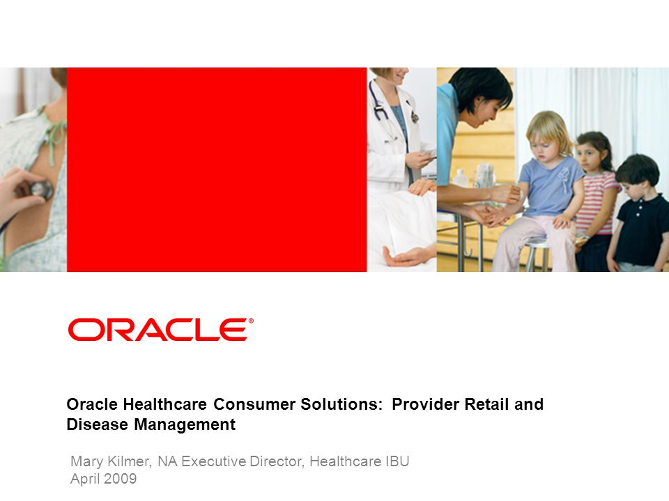 Industry specific cover image Oracle Healthcare Consumer Solutions: Provider Retail and Disease Management Mary Kilmer, NA Executive Director, Healthc