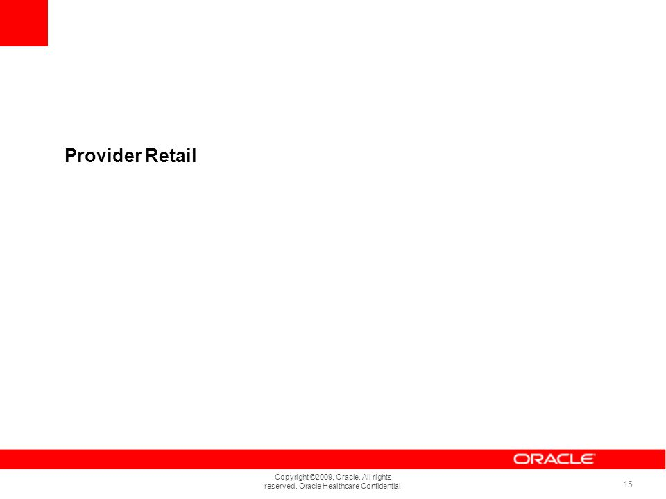 Copyright ©2009, Oracle. All rights reserved. Oracle Healthcare Confidential 15 Provider Retail