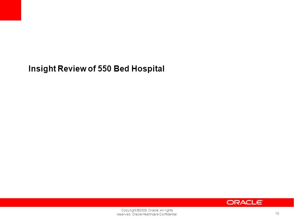 Copyright ©2009, Oracle. All rights reserved. Oracle Healthcare Confidential 16 Insight Review of 550 Bed Hospital