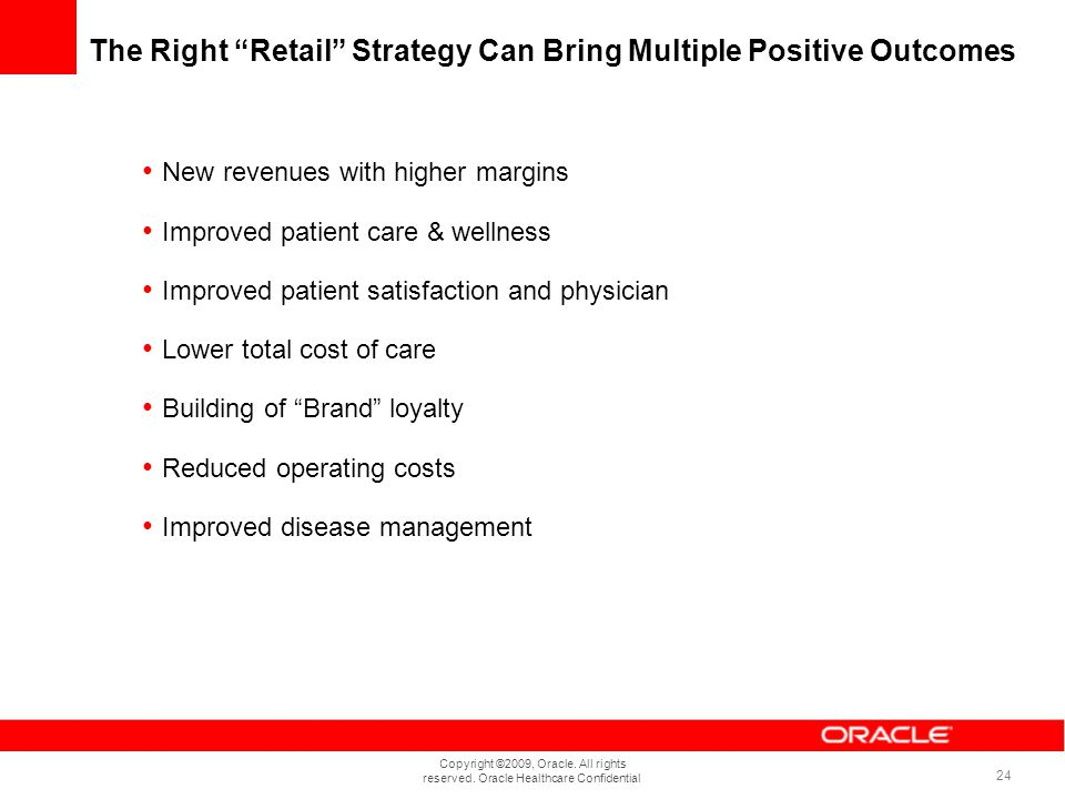 Copyright ©2009, Oracle. All rights reserved. Oracle Healthcare Confidential 24 The Right Retail Strategy Can Bring Multiple Positive Outcomes New rev