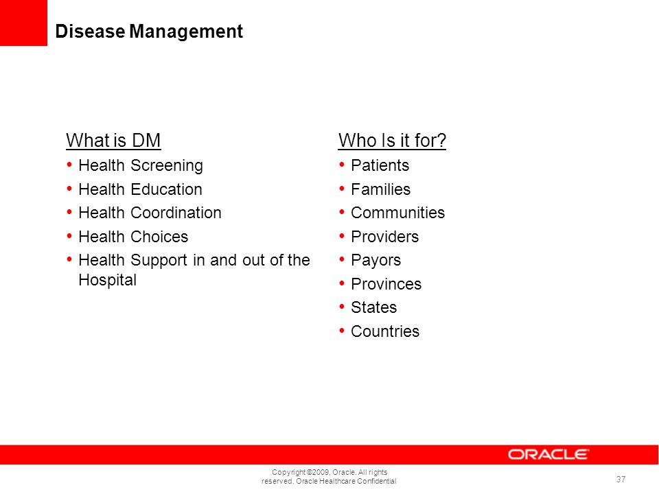 Copyright ©2009, Oracle. All rights reserved. Oracle Healthcare Confidential 37 Disease Management What is DM Health Screening Health Education Health