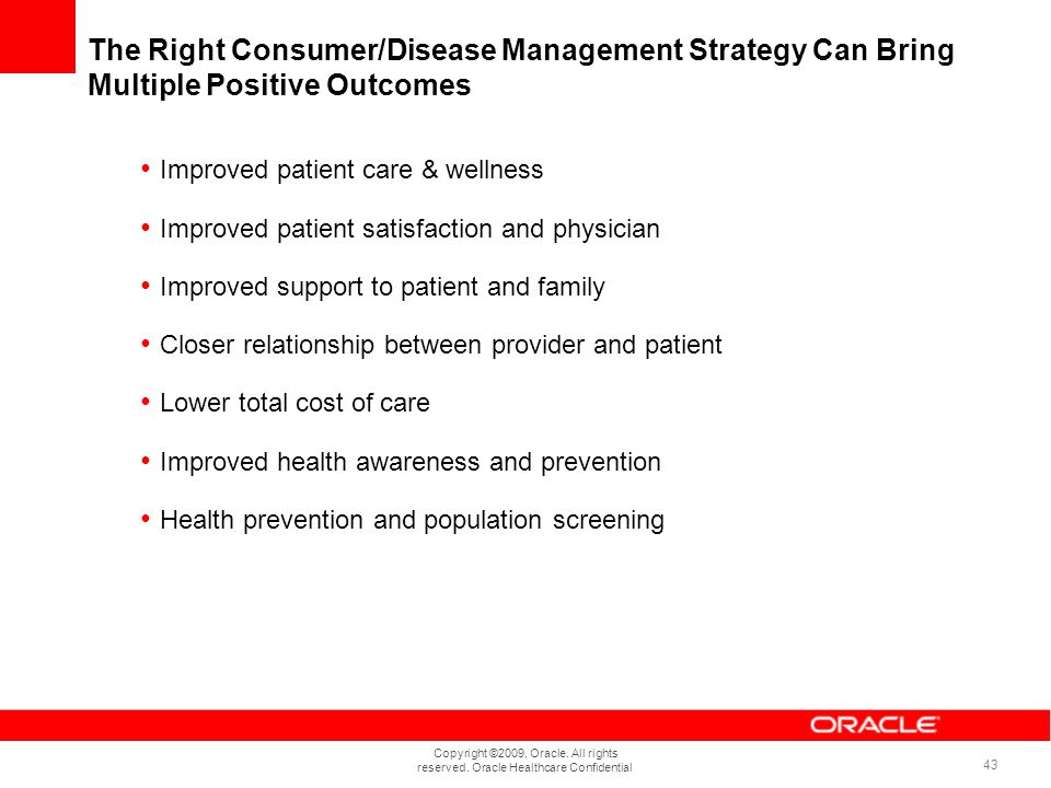 Copyright ©2009, Oracle. All rights reserved. Oracle Healthcare Confidential 43 The Right Consumer/Disease Management Strategy Can Bring Multiple Posi