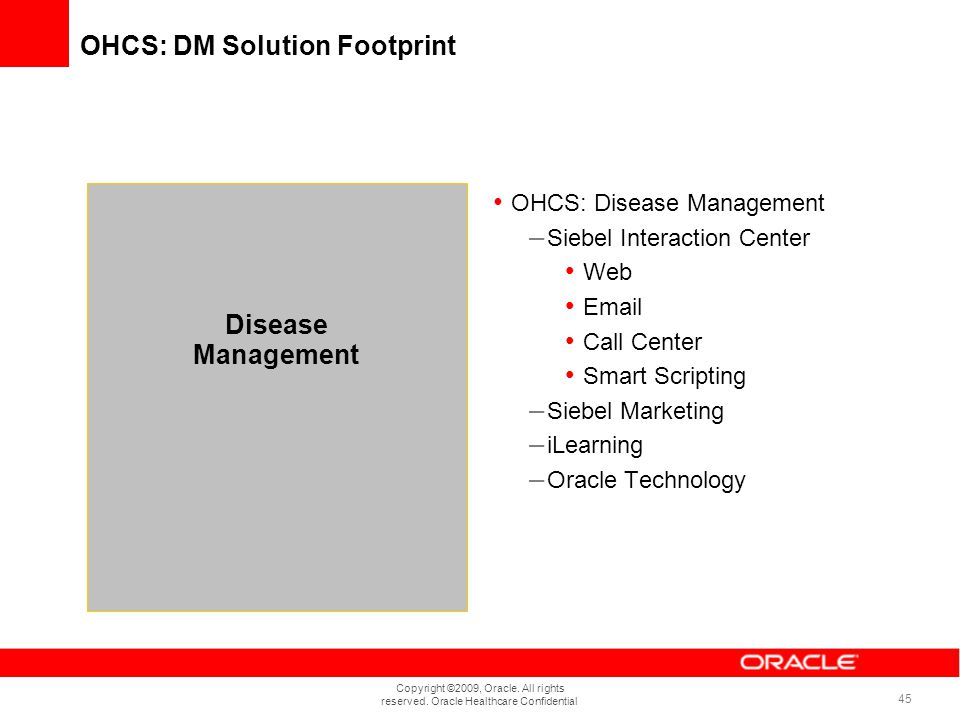 Copyright ©2009, Oracle. All rights reserved. Oracle Healthcare Confidential 45 OHCS: DM Solution Footprint OHCS: Disease Management – Siebel Interact