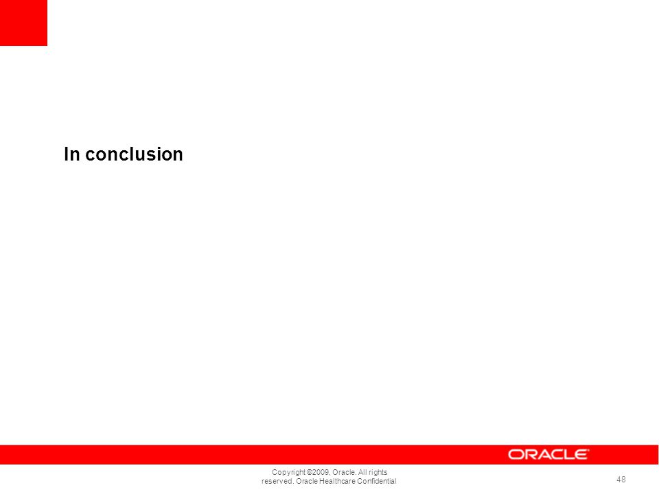 Copyright ©2009, Oracle. All rights reserved. Oracle Healthcare Confidential 48 In conclusion