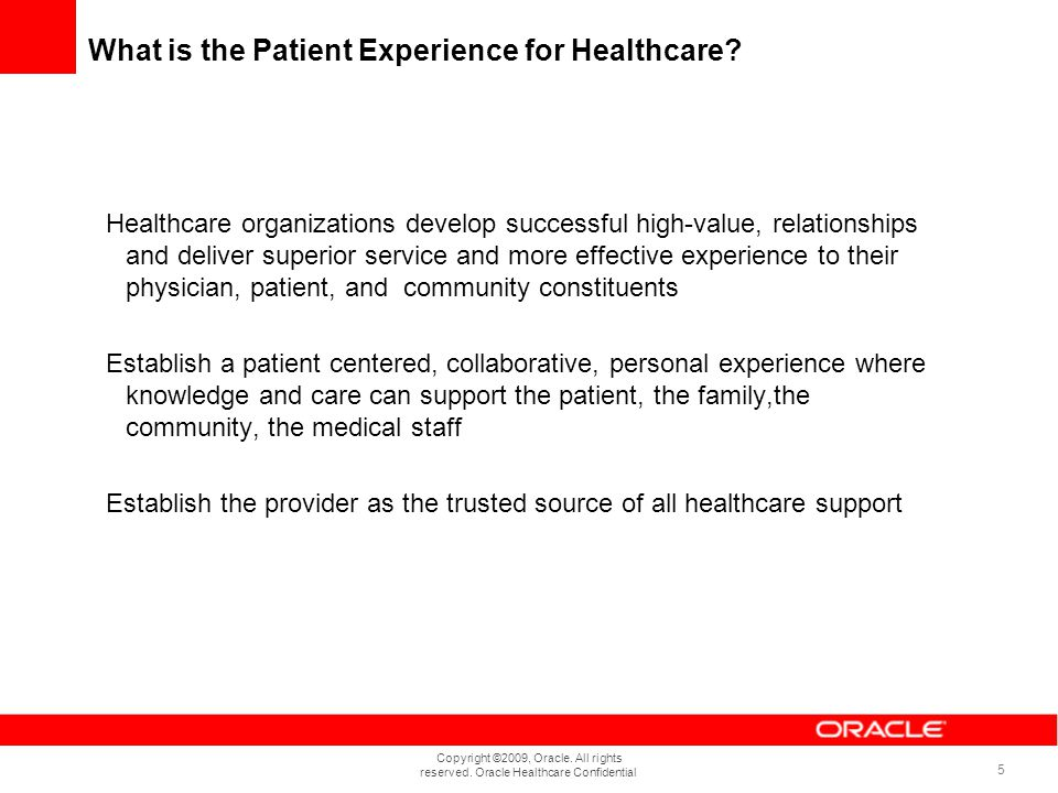 Copyright ©2009, Oracle. All rights reserved. Oracle Healthcare Confidential 5 What is the Patient Experience for Healthcare? Healthcare organizations