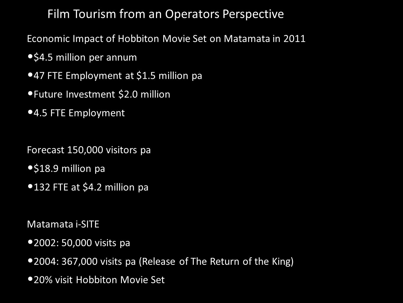 Film Tourism from an Operators Perspective Economic Impact of Hobbiton Movie Set on Matamata in 2011 $4.5 million per annum 47 FTE Employment at $1.5 million pa Future Investment $2.0 million 4.5 FTE Employment Forecast 150,000 visitors pa $18.9 million pa 132 FTE at $4.2 million pa Matamata i-SITE 2002: 50,000 visits pa 2004: 367,000 visits pa (Release of The Return of the King) 20% visit Hobbiton Movie Set