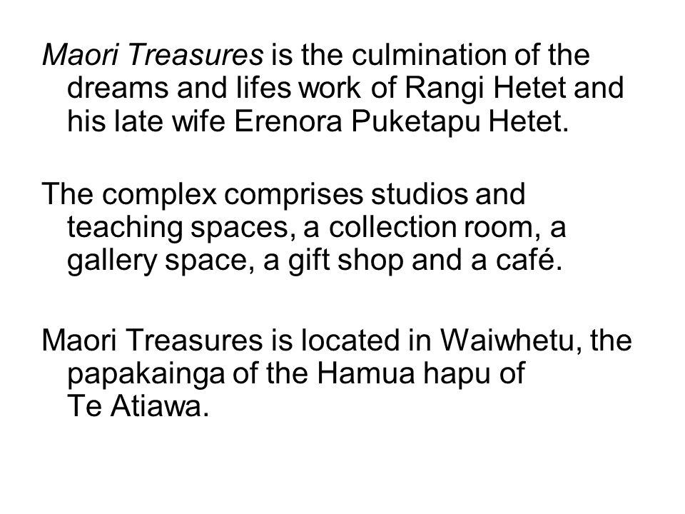 Maori Treasures is the culmination of the dreams and lifes work of Rangi Hetet and his late wife Erenora Puketapu Hetet. The complex comprises studios