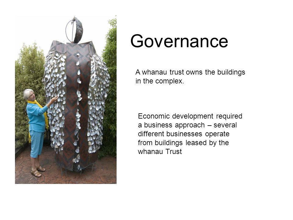 Governance A whanau trust owns the buildings in the complex. Economic development required a business approach – several different businesses operate