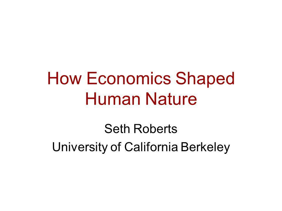 How Economics Shaped Human Nature Seth Roberts University of California Berkeley