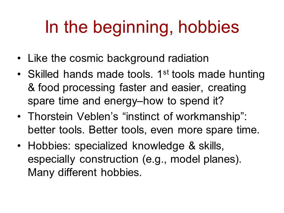 In the beginning, hobbies Like the cosmic background radiation Skilled hands made tools. 1 st tools made hunting & food processing faster and easier,
