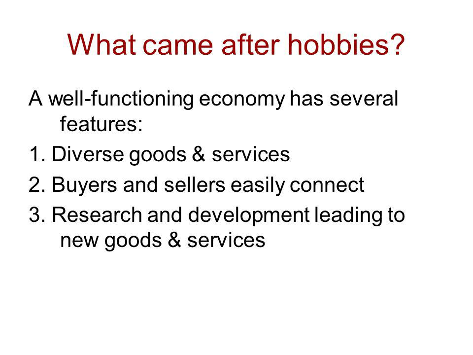 What came after hobbies? A well-functioning economy has several features: 1. Diverse goods & services 2. Buyers and sellers easily connect 3. Research