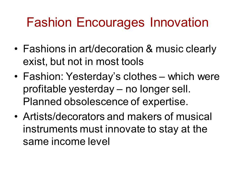 Fashion Encourages Innovation Fashions in art/decoration & music clearly exist, but not in most tools Fashion: Yesterdays clothes – which were profita