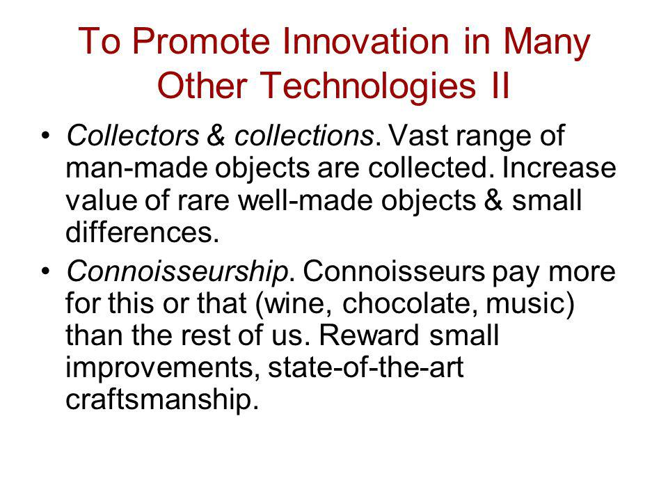 To Promote Innovation in Many Other Technologies II Collectors & collections. Vast range of man-made objects are collected. Increase value of rare wel
