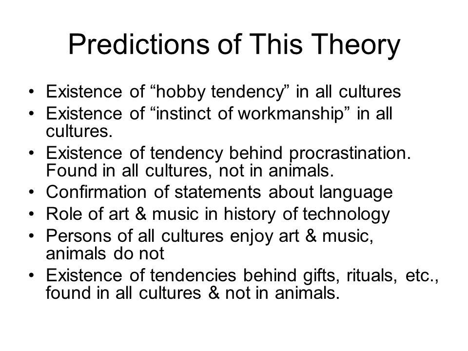Predictions of This Theory Existence of hobby tendency in all cultures Existence of instinct of workmanship in all cultures. Existence of tendency beh