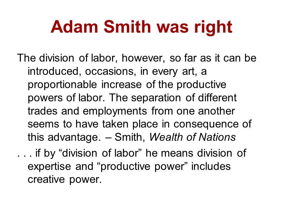 Adam Smith was right The division of labor, however, so far as it can be introduced, occasions, in every art, a proportionable increase of the product
