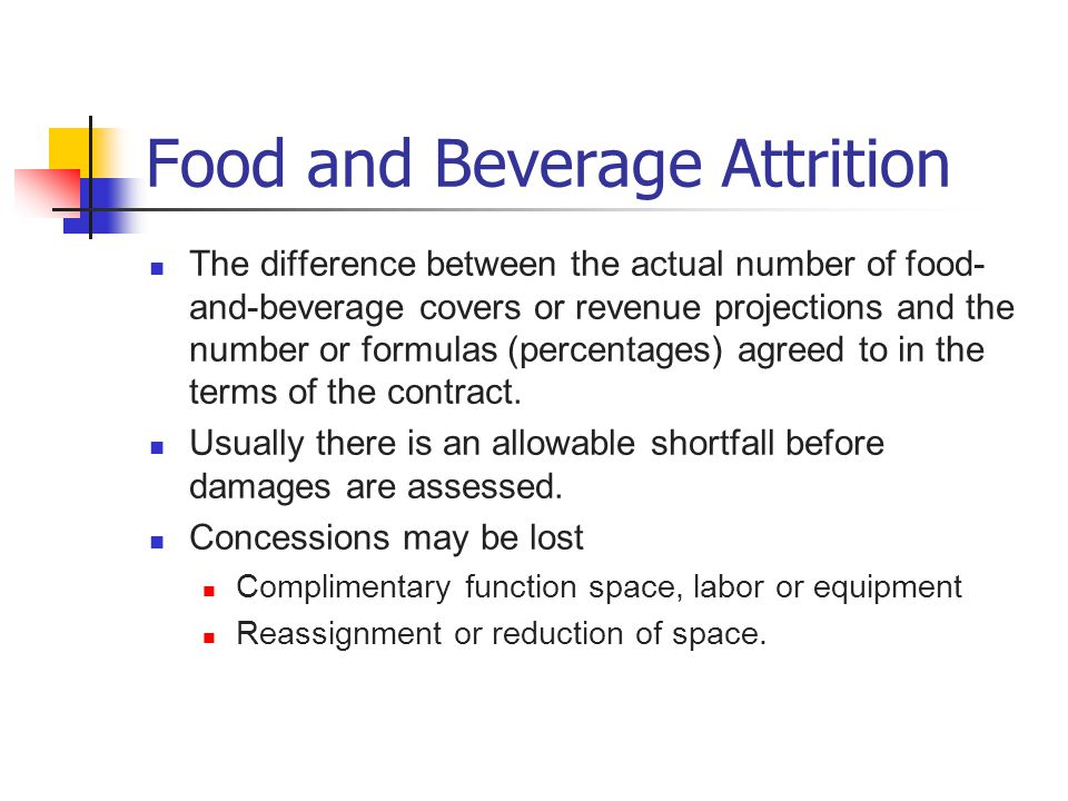 Food and Beverage Attrition The difference between the actual number of food- and-beverage covers or revenue projections and the number or formulas (p