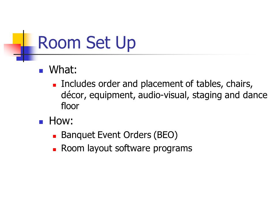 Room Set Up What: Includes order and placement of tables, chairs, décor, equipment, audio-visual, staging and dance floor How: Banquet Event Orders (B