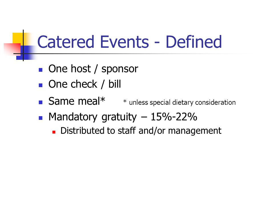 Catered Events - Defined One host / sponsor One check / bill Same meal* * unless special dietary consideration Mandatory gratuity – 15%-22% Distributed to staff and/or management