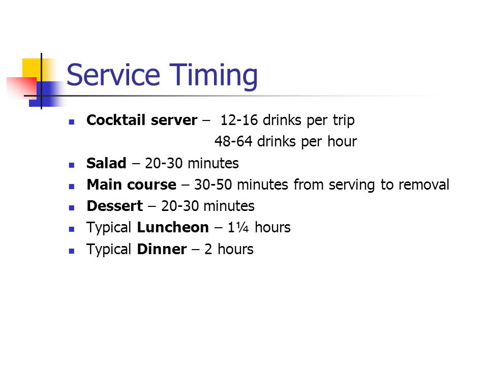 Service Timing Cocktail server – 12-16 drinks per trip 48-64 drinks per hour Salad – 20-30 minutes Main course – 30-50 minutes from serving to removal Dessert – 20-30 minutes Typical Luncheon – 1¼ hours Typical Dinner – 2 hours