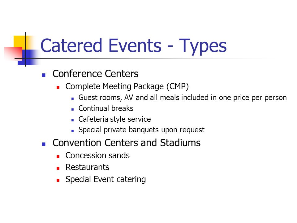 Catered Events - Types Conference Centers Complete Meeting Package (CMP) Guest rooms, AV and all meals included in one price per person Continual breaks Cafeteria style service Special private banquets upon request Convention Centers and Stadiums Concession sands Restaurants Special Event catering
