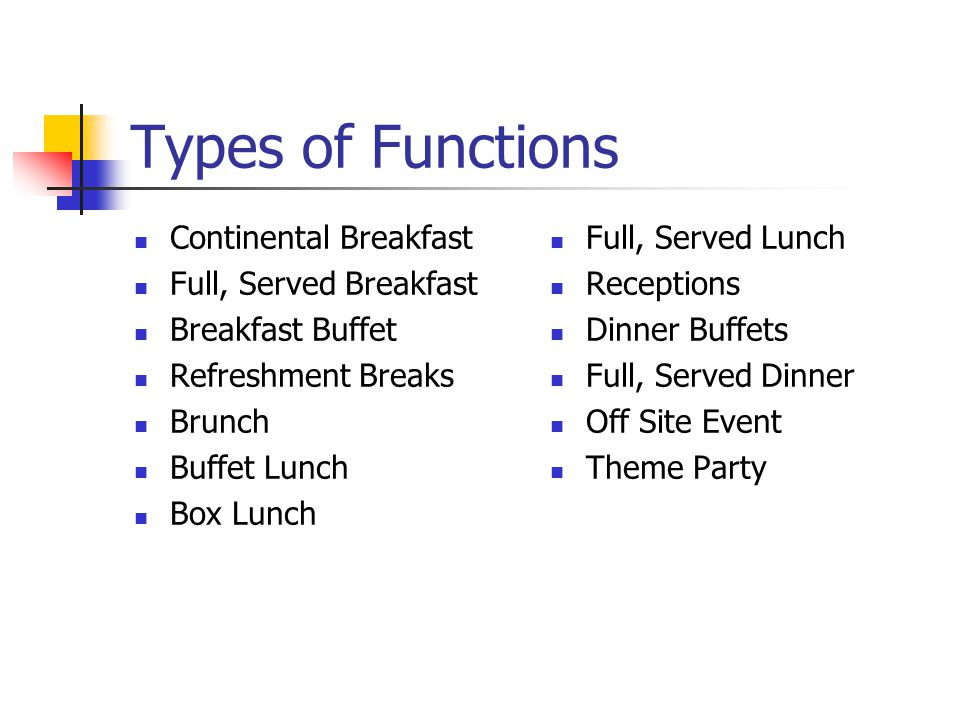 Types of Functions Continental Breakfast Full, Served Breakfast Breakfast Buffet Refreshment Breaks Brunch Buffet Lunch Box Lunch Full, Served Lunch Receptions Dinner Buffets Full, Served Dinner Off Site Event Theme Party