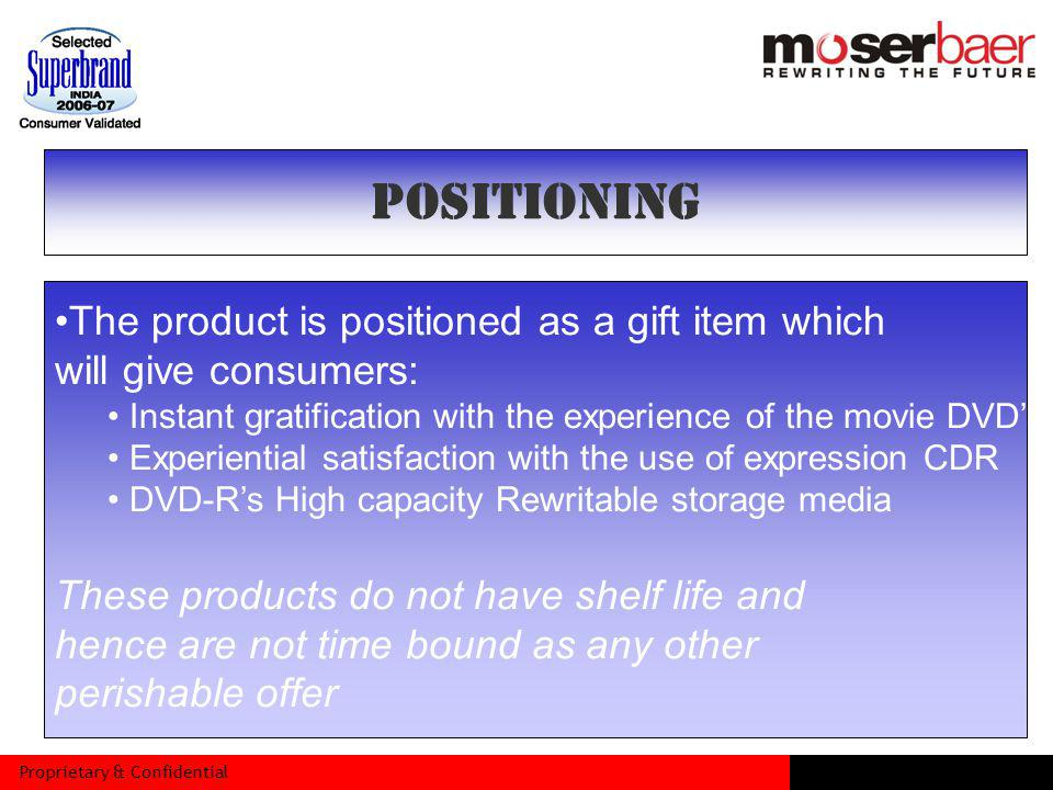 Proprietary & Confidential The product is positioned as a gift item which will give consumers: Instant gratification with the experience of the movie DVDs Experiential satisfaction with the use of expression CDR DVD-Rs High capacity Rewritable storage media These products do not have shelf life and hence are not time bound as any other perishable offer POSITIONING