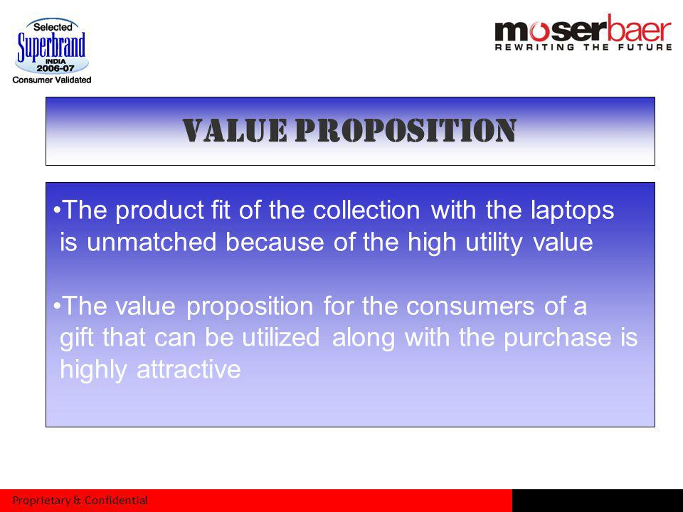 Proprietary & Confidential The product fit of the collection with the laptops is unmatched because of the high utility value The value proposition for the consumers of a gift that can be utilized along with the purchase is highly attractive VALUE PROPOSITION