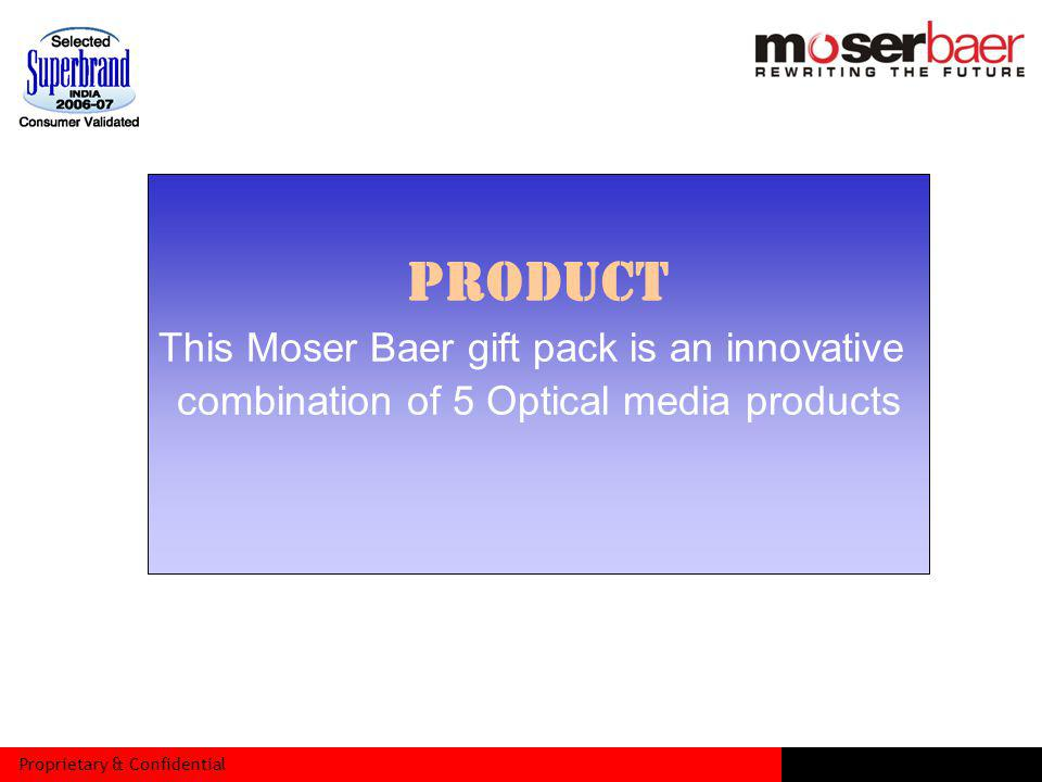 Proprietary & Confidential PRODUCT This Moser Baer gift pack is an innovative combination of 5 Optical media products