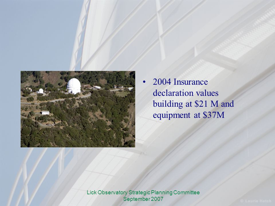 Lick Observatory Strategic Planning Committee September 2007 2004 Insurance declaration values building at $21 M and equipment at $37M