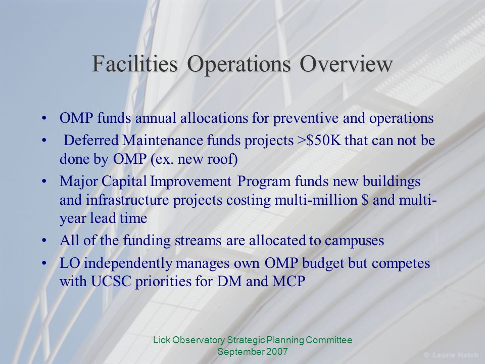 Lick Observatory Strategic Planning Committee September 2007 Facilities Operations Overview OMP funds annual allocations for preventive and operations Deferred Maintenance funds projects >$50K that can not be done by OMP (ex.