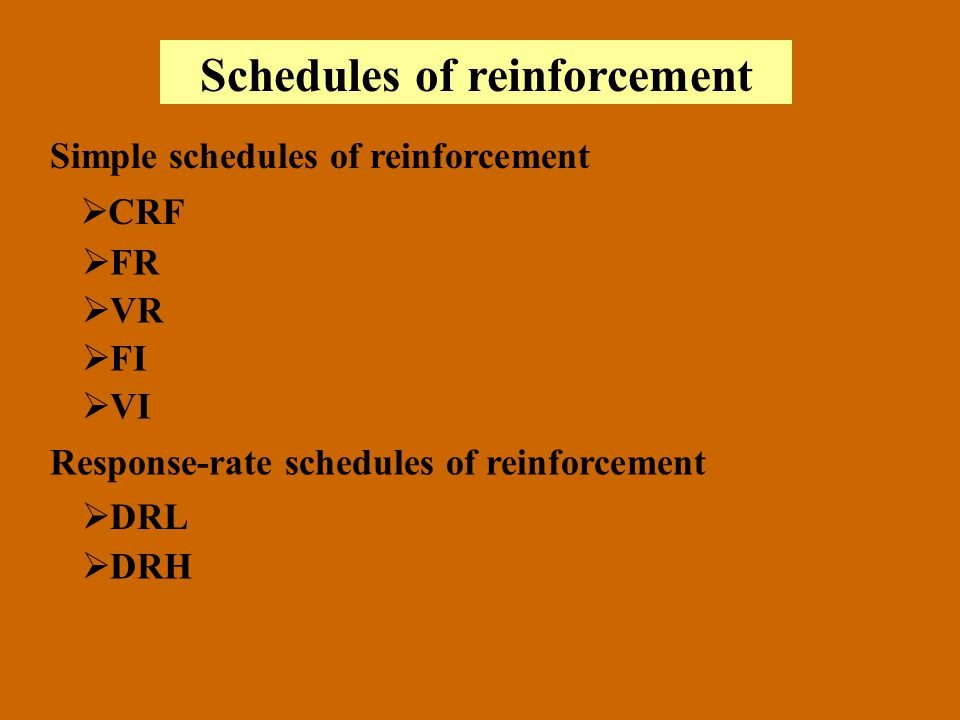 Schedules of reinforcement Simple schedules of reinforcement CRF FR VR FI VI Response-rate schedules of reinforcement DRL DRH