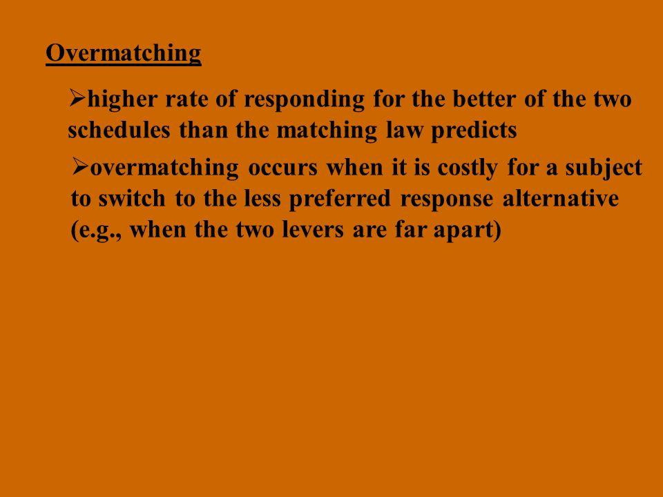 Overmatching higher rate of responding for the better of the two schedules than the matching law predicts overmatching occurs when it is costly for a