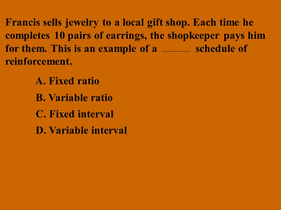 Francis sells jewelry to a local gift shop. Each time he completes 10 pairs of earrings, the shopkeeper pays him for them. This is an example of a sch
