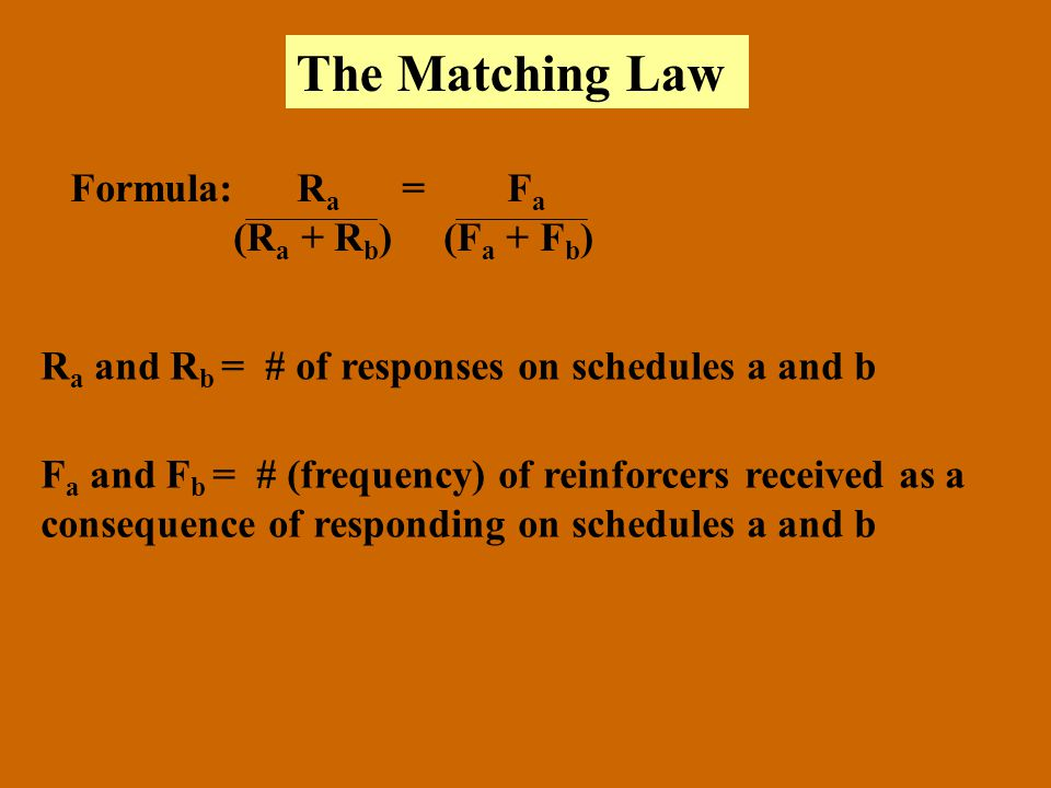 The Matching Law Formula: R a = F a (R a + R b ) (F a + F b ) R a and R b = # of responses on schedules a and b F a and F b = # (frequency) of reinfor