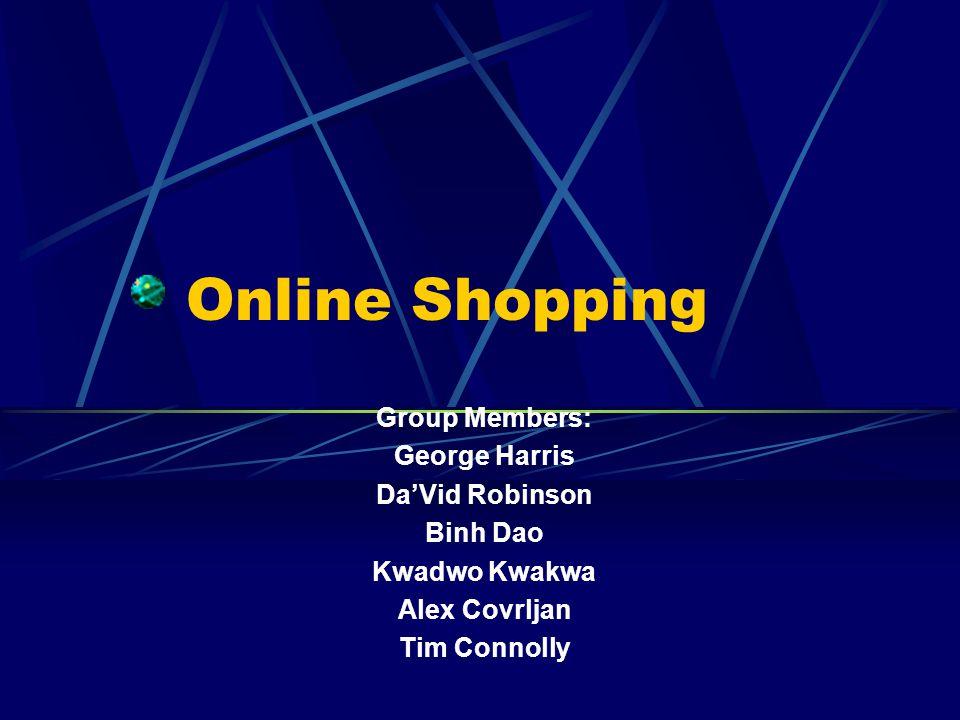Online Shopping Group Members: George Harris DaVid Robinson Binh Dao Kwadwo Kwakwa Alex Covrljan Tim Connolly
