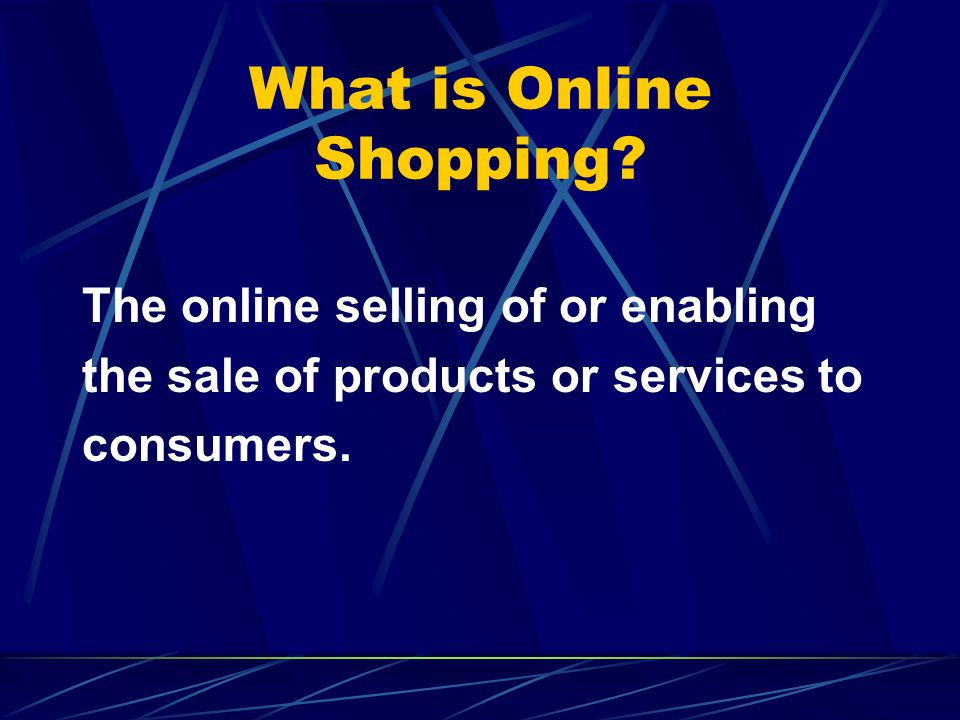 What is Online Shopping? The online selling of or enabling the sale of products or services to consumers.