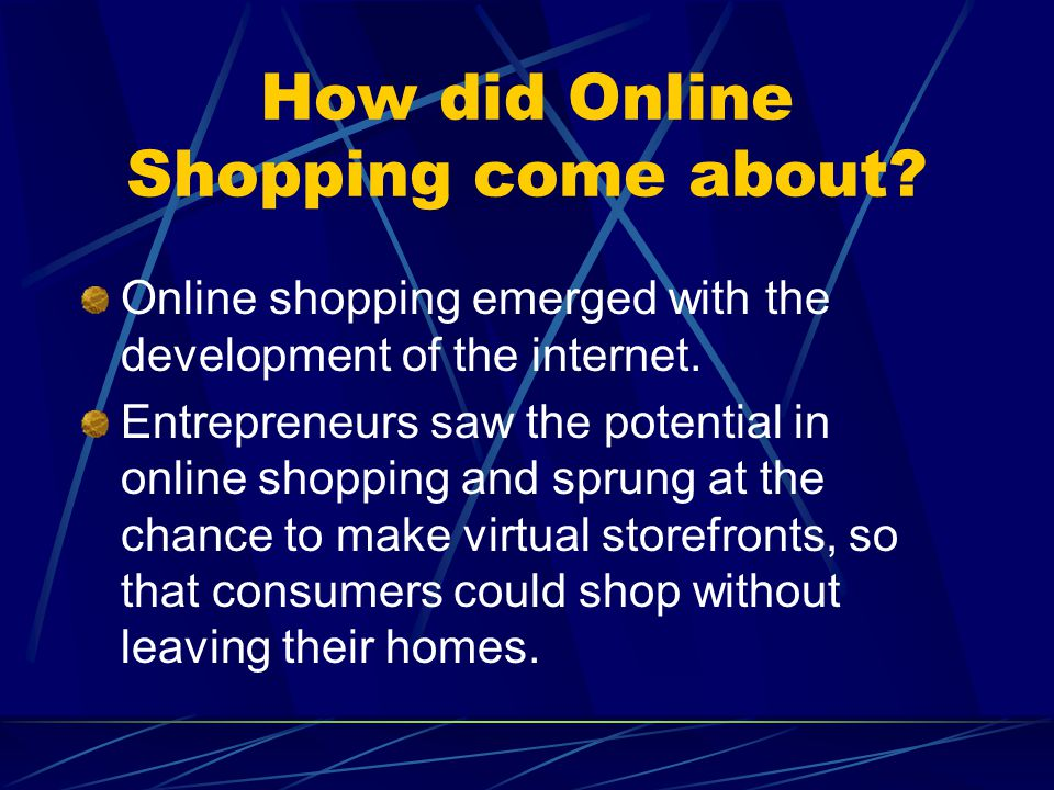 How did Online Shopping come about? Online shopping emerged with the development of the internet. Entrepreneurs saw the potential in online shopping a