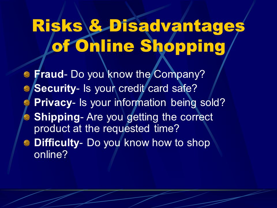 Risks & Disadvantages of Online Shopping Fraud- Do you know the Company? Security- Is your credit card safe? Privacy- Is your information being sold?