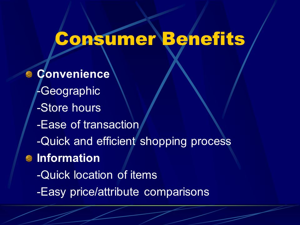 Consumer Benefits Convenience -Geographic -Store hours -Ease of transaction -Quick and efficient shopping process Information -Quick location of items