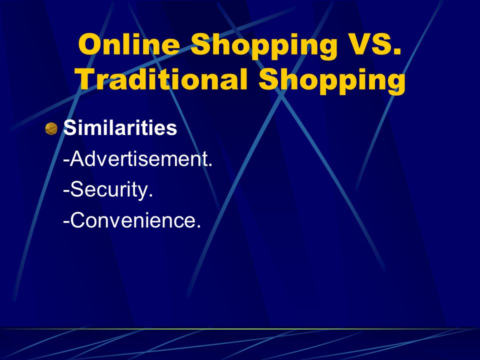 Online Shopping VS. Traditional Shopping Similarities -Advertisement. -Security. -Convenience.