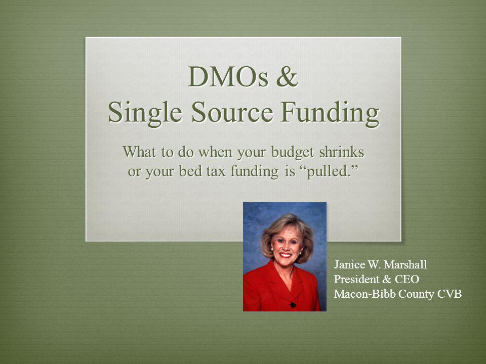DMOs & Single Source Funding What to do when your budget shrinks or your bed tax funding is pulled. Janice W. Marshall President & CEO Macon-Bibb Coun