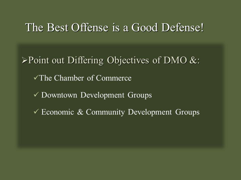 Point out Differing Objectives of DMO &: Point out Differing Objectives of DMO &: The Chamber of Commerce Downtown Development Groups Economic & Community Development Groups The Best Offense is a Good Defense!