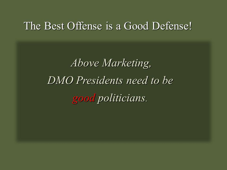 The Best Offense is a Good Defense! Above Marketing, Above Marketing, DMO Presidents need to be good politicians.