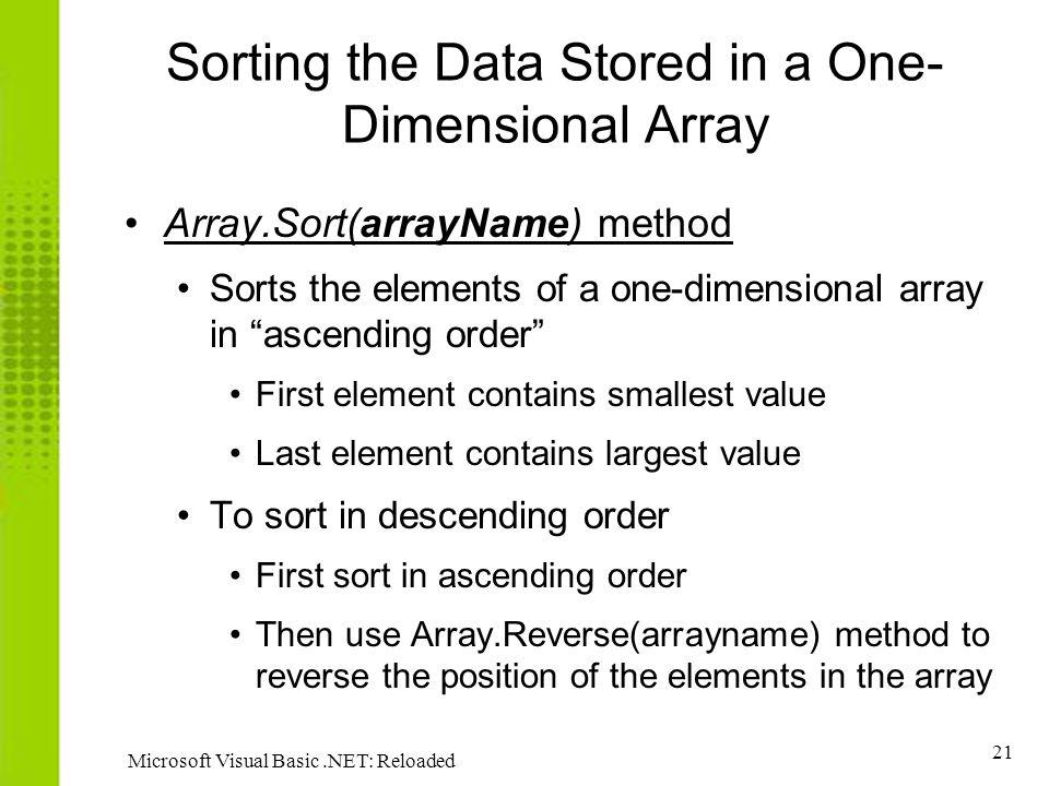 21 Microsoft Visual Basic.NET: Reloaded Sorting the Data Stored in a One- Dimensional Array Array.Sort(arrayName) method Sorts the elements of a one-dimensional array in ascending order First element contains smallest value Last element contains largest value To sort in descending order First sort in ascending order Then use Array.Reverse(arrayname) method to reverse the position of the elements in the array
