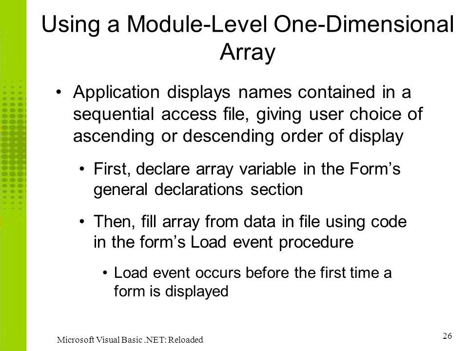 26 Microsoft Visual Basic.NET: Reloaded Using a Module-Level One-Dimensional Array Application displays names contained in a sequential access file, giving user choice of ascending or descending order of display First, declare array variable in the Forms general declarations section Then, fill array from data in file using code in the forms Load event procedure Load event occurs before the first time a form is displayed