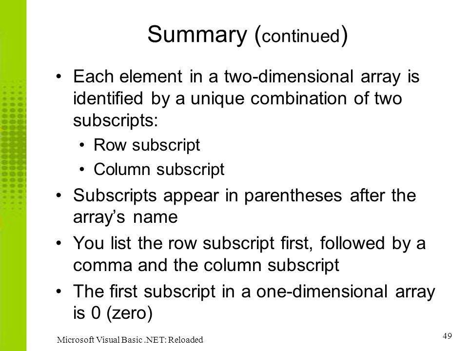 49 Microsoft Visual Basic.NET: Reloaded Summary ( continued ) Each element in a two-dimensional array is identified by a unique combination of two subscripts: Row subscript Column subscript Subscripts appear in parentheses after the arrays name You list the row subscript first, followed by a comma and the column subscript The first subscript in a one-dimensional array is 0 (zero)