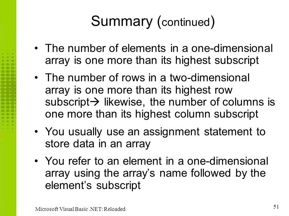 51 Microsoft Visual Basic.NET: Reloaded Summary ( continued ) The number of elements in a one-dimensional array is one more than its highest subscript The number of rows in a two-dimensional array is one more than its highest row subscript likewise, the number of columns is one more than its highest column subscript You usually use an assignment statement to store data in an array You refer to an element in a one-dimensional array using the arrays name followed by the elements subscript